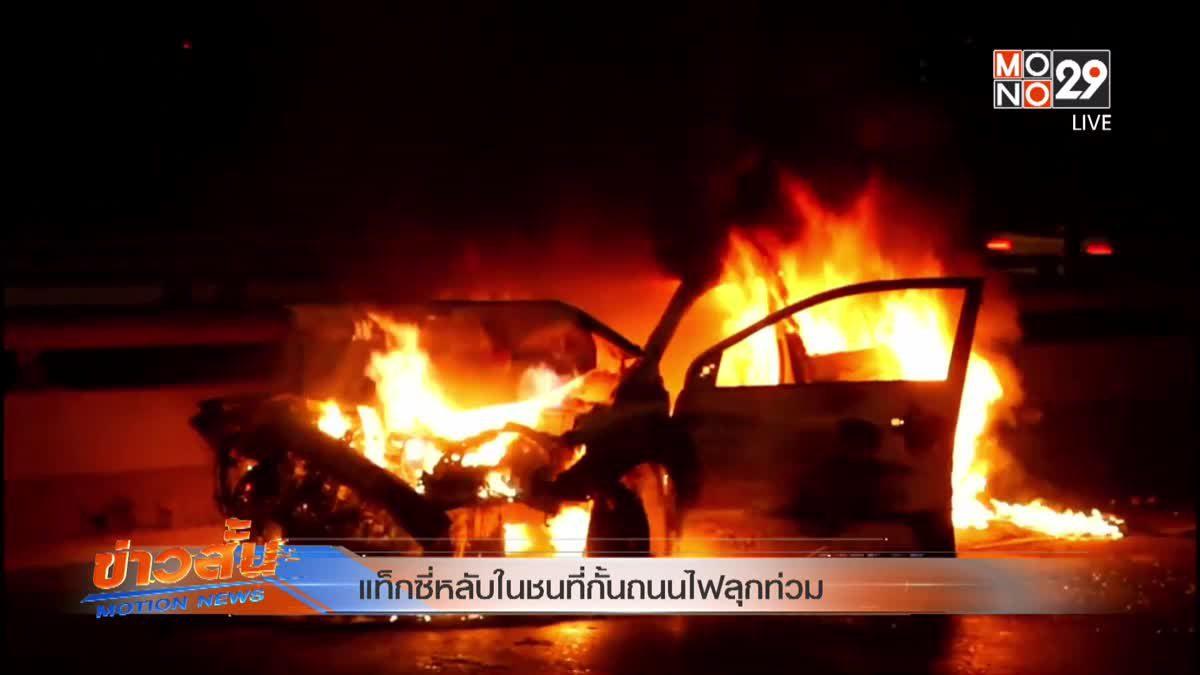 แท็กซี่หลับในชนที่กั้นถนนไฟลุกท่วม