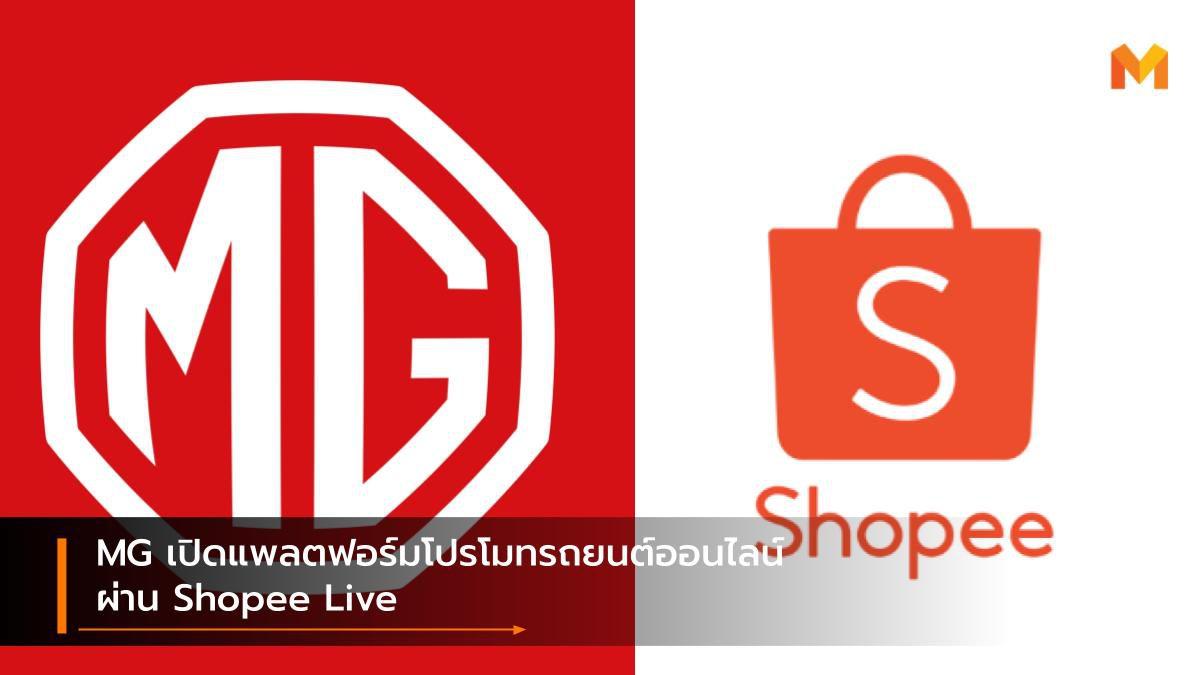 MG เปิดแพลตฟอร์มโปรโมทรถยนต์ออนไลน์ผ่าน Shopee Live