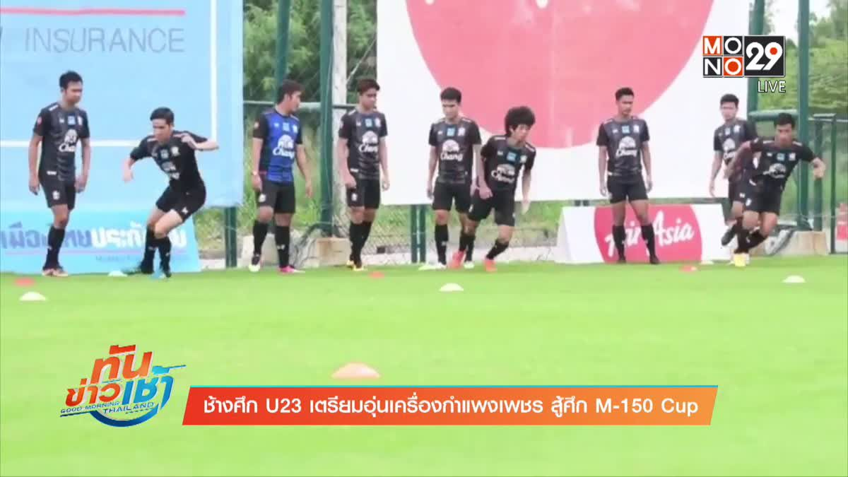 ช้างศึก U23 เตรียมอุ่นเครื่องกำแพงเพชร สู้ศึก M-150 Cup