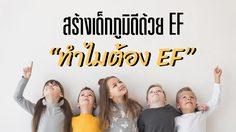 สร้างเด็กภูมิดีด้วย EF : อีเอฟเป็นปัจจัยสำคัญที่จะช่วยให้เด็กพัฒนาตนเองไปสู่ความสำเร็จที่ตนเองตั้งใจไว้