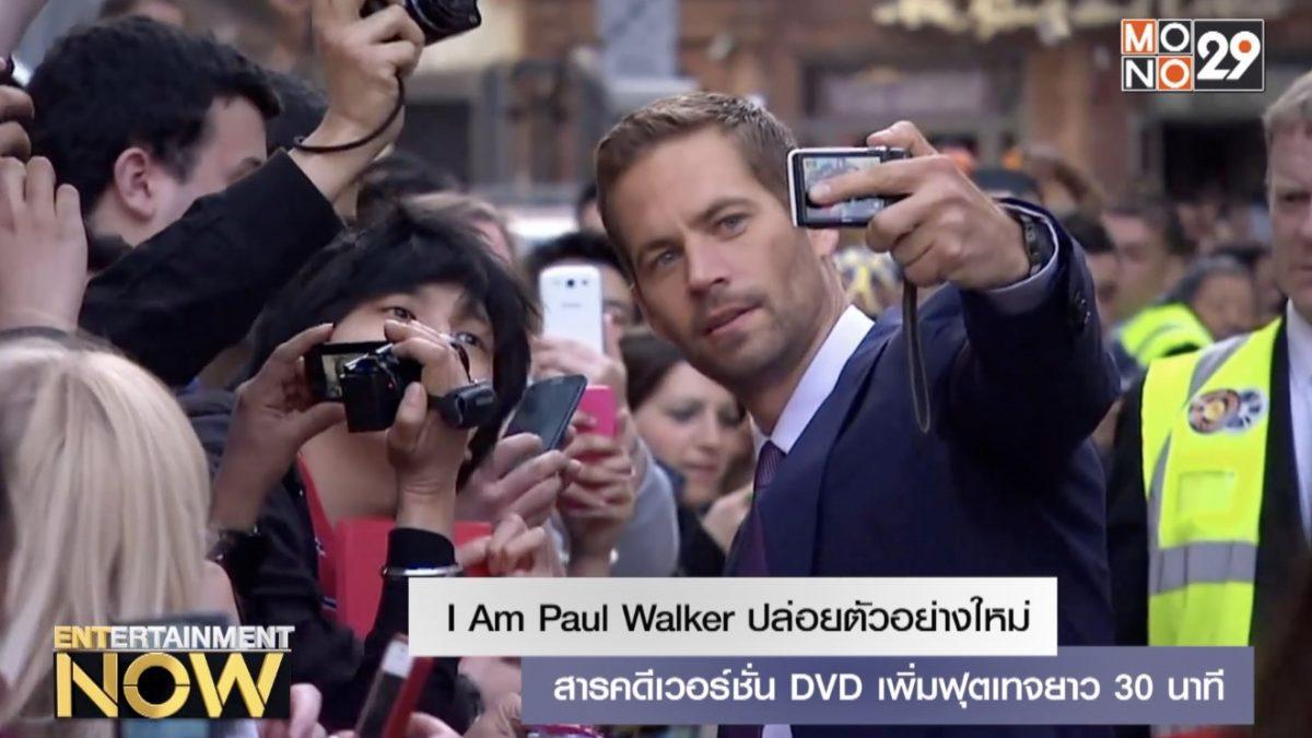 I Am Paul Walker ปล่อยตัวอย่างใหม่ สารคดีเวอร์ชั่น DVD เพิ่มฟุตเทจยาว 30 นาที