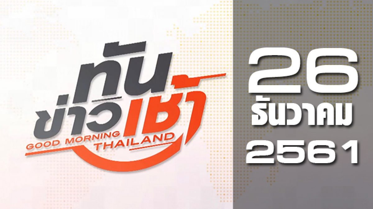ทันข่าวเช้า Good Morning Thailand 26-12-61