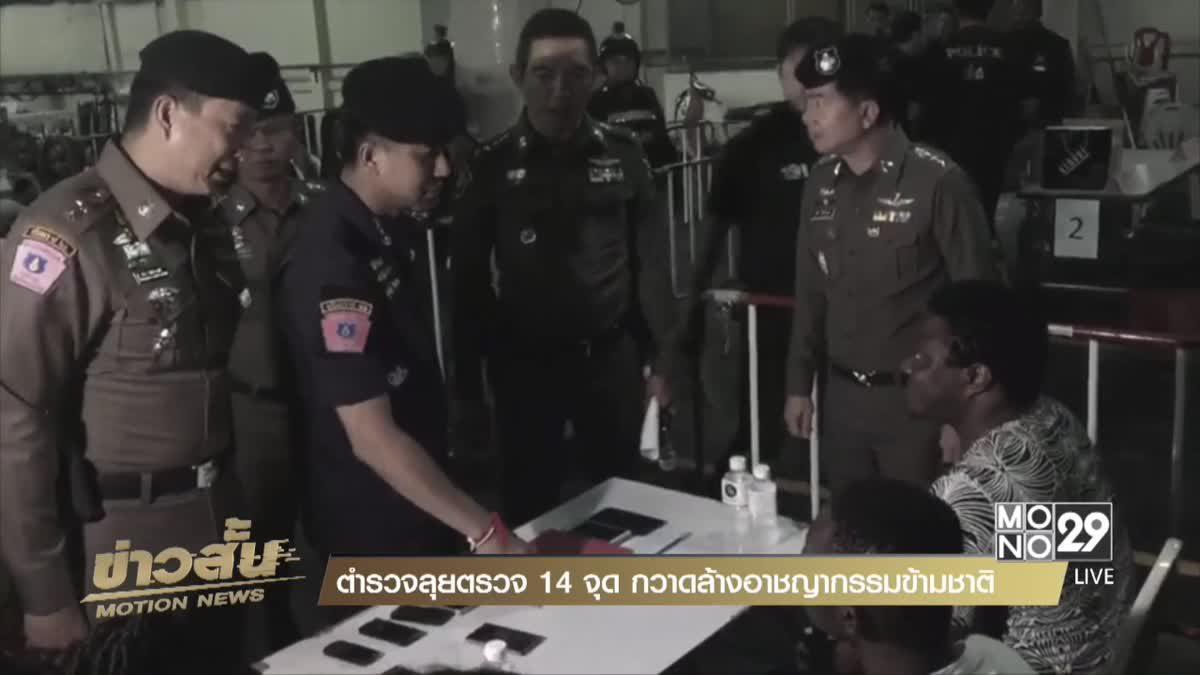 ตำรวจลุยตรวจ 14 จุดกวาดล้างอาชญากรรมข้ามชาติ