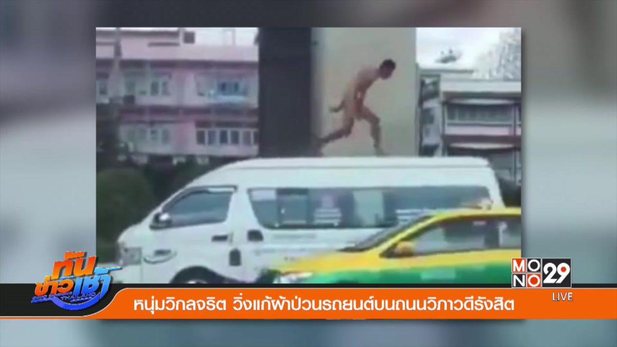 หนุ่มวิกลจริต วิ่งแก้ผ้าป่วนรถยนต์บนถนนวิภาวดีรังสิต