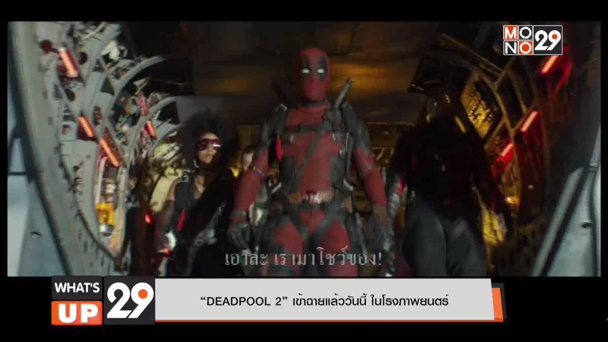 """""""DEADPOOL 2"""" เข้าฉายแล้ววันนี้ ในโรงภาพยนตร์"""