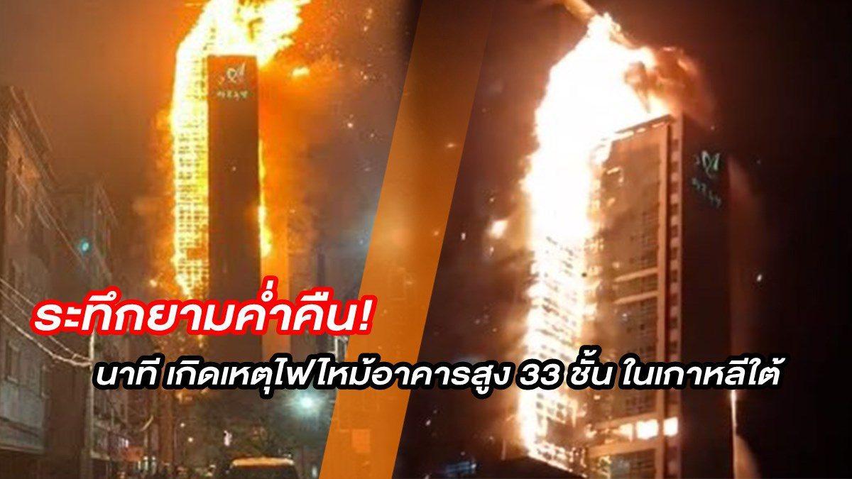 ระทึกยามค่ำคืน! นาที เกิดเหตุไฟไหม้อาคารสูง 33 ชั้น ในเกาหลีใต้ แค่ไม่กี่นาทีวอดทั้งตึก