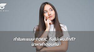 เจาะลึกปัญหาทำไมคะแนน TOEIC ถึงไม่เพิ่มสักที? มาหาคำตอบกัน