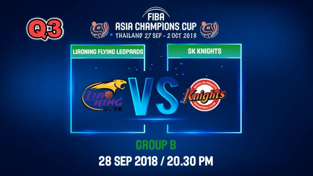 Q3 FIBA  Asia Champions Cup 2018 : Liaoning Flying (CHN) VS SK Knight (KOR) 28 Sep 2018