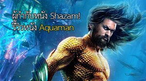 ผู้กำกับ Shazam! รีวิวสั้น ๆ ให้กับหนังซูเปอร์ฮีโร่ Aquaman