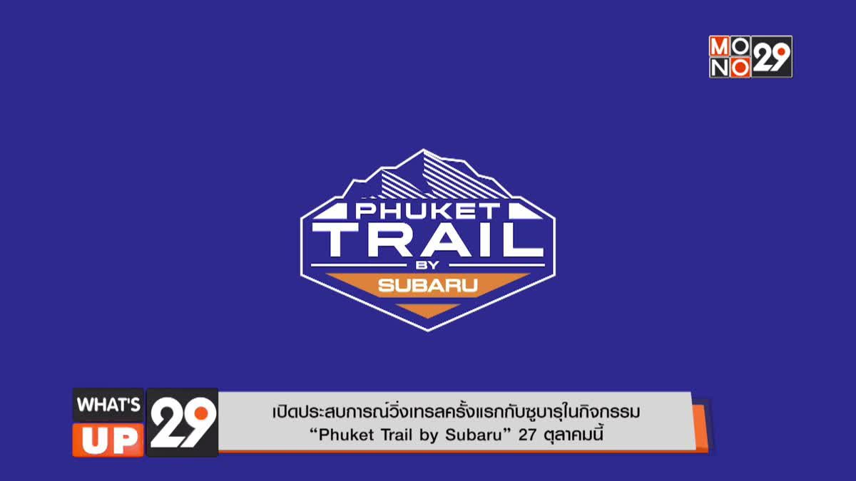 """เปิดประสบการณ์วิ่งเทรลครั้งแรกกับซูบารุในกิจกรรม """"Phuket Trail by Subaru"""" 27 ตุลาคมนี้"""