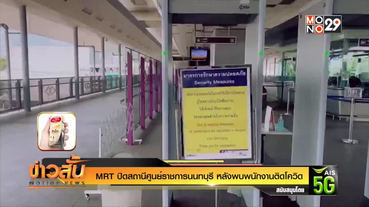 MRT  ปิดสถานีศูนย์ราชการนนทบุรี หลังพบพนักงานติดโควิด