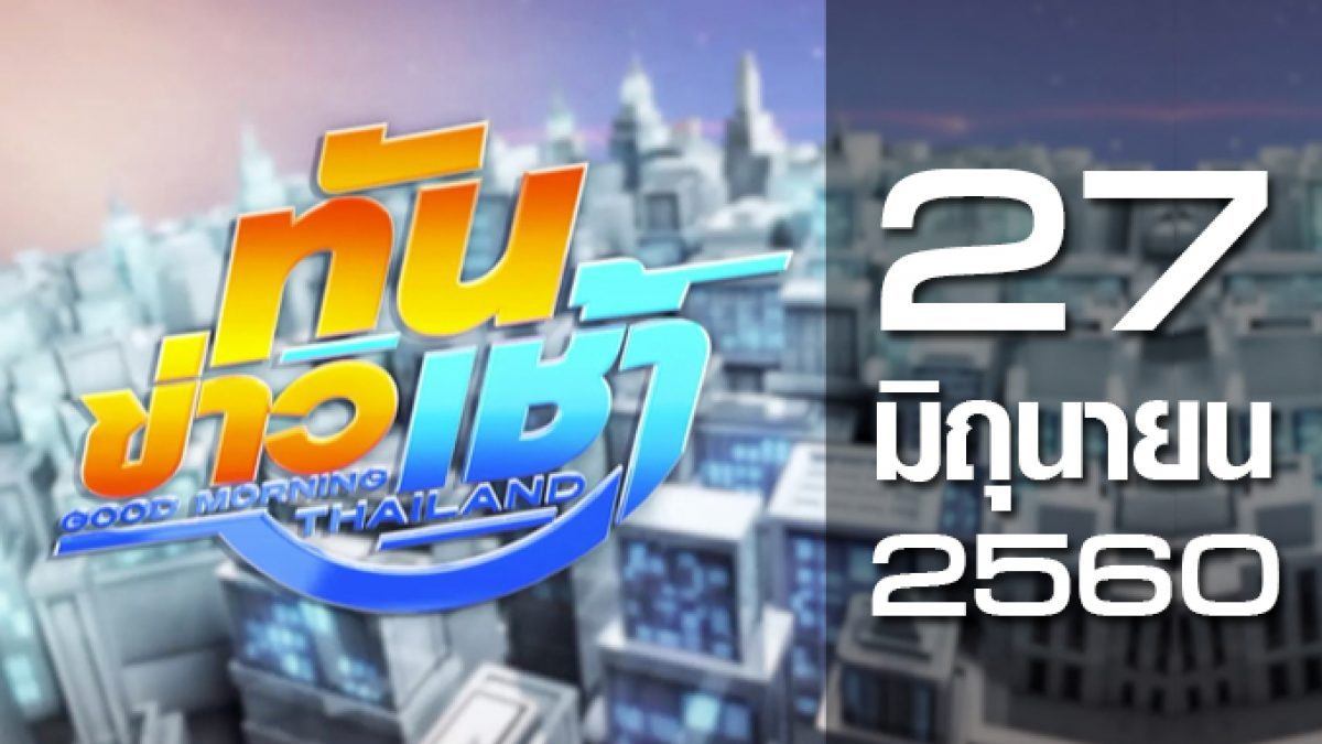 ทันข่าวเช้า Good Morning Thailand 27-06-60