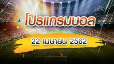 โปรแกรมบอล วันจันทร์ที่ 22 เมษายน 2562