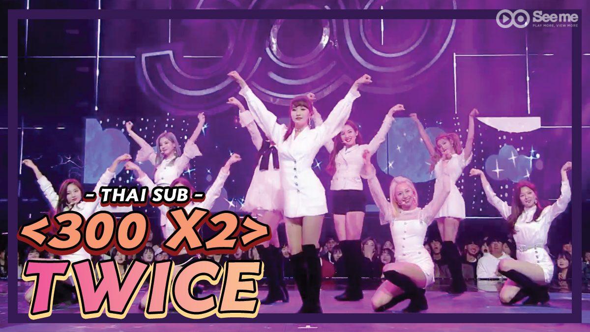 [THAI SUB] 300 X2 <TWICE> | การแสดงร่วมกันของ Twice X 300 'What is Love!'