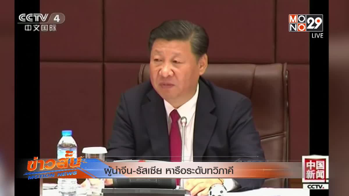 ผู้นำจีน-รัสเซีย หารือระดับทวิภาคี