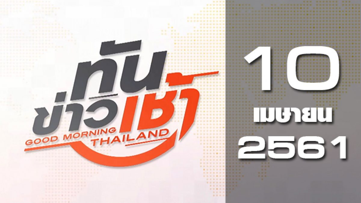 ทันข่าวเช้า Good Morning Thailand 10-04-61