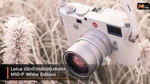 Leica เปิดตัวกล้องรุ่นพิเศษ M10-P White ราคา 522,100 บาท