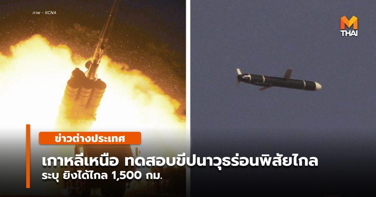 เกาหลีเหนือ ทดสอบขีปนาวุธร่อนพิสัยไกลแบบใหม่สำเร็จ ยิงไกล 1,500 กม.