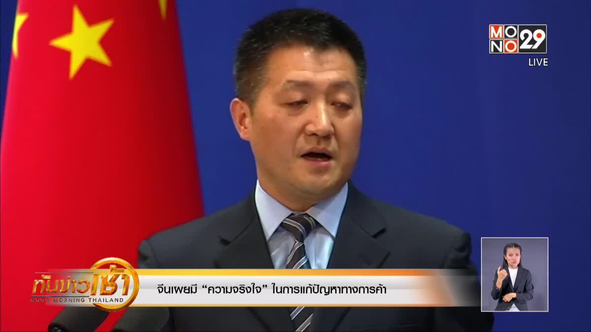 """จีนเผยมี """"ความจริงใจ"""" ในการแก้ปัญหาทางการค้า"""