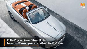 Rolls-Royce Dawn Silver Bullet โรดสเตอร์คัสตอมสุดงดงาม เพียง 50 คันทั่วโลก