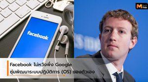 ไม่ง้อ Google อีกต่อไป…Facebook เตรียมสร้างระบบปฏิบัติการของตัวเอง