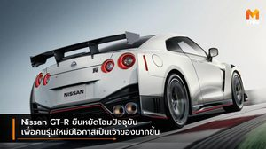 Nissan GT-R ยืนหยัดโฉมปัจจุบัน เพื่อคนรุ่นใหม่มีโอกาสเป็นเจ้าของมากขึ้น