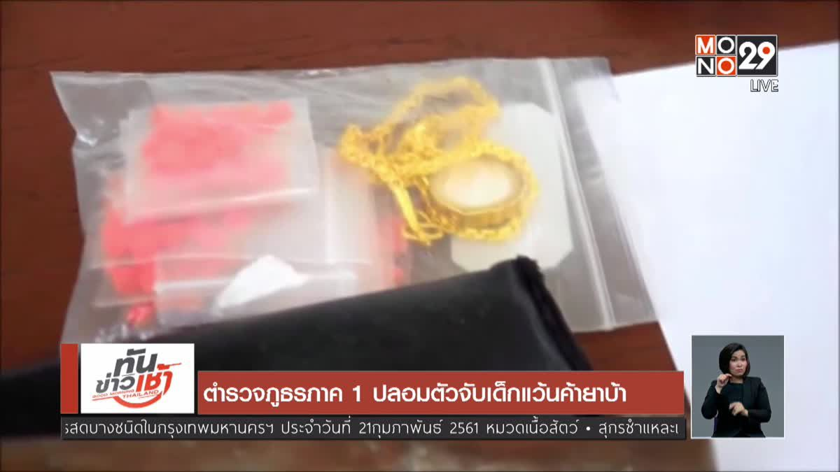 ตำรวจภูธรภาค 1 ปลอมตัวจับเด็กแว้นค้ายาบ้า