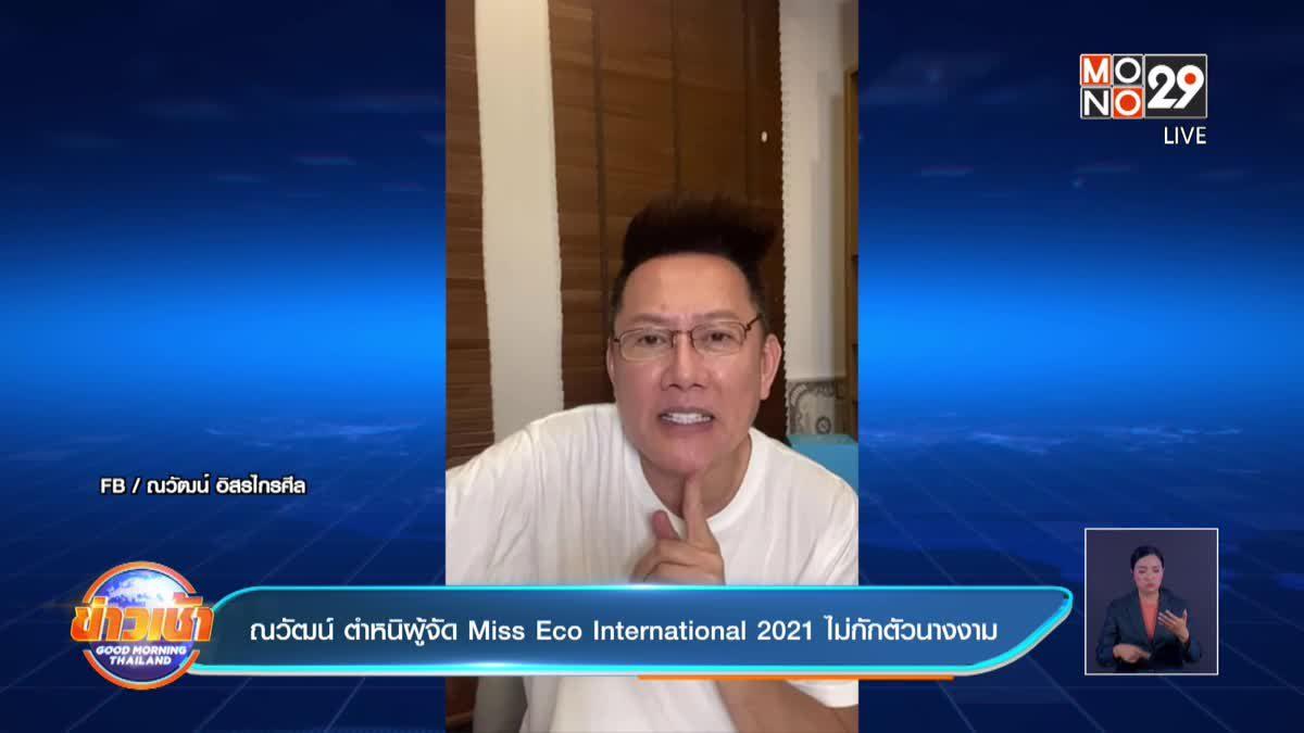 ณวัฒน์ ตำหนิผู้จัด Miss Eco International 2021 ไม่กักตัวนางงาม