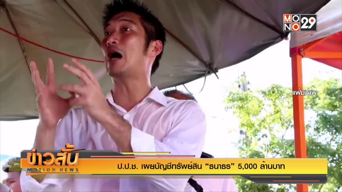 """ป.ป.ช. เผยบัญชีทรัพย์สิน """"ธนาธร"""" 5,000  ล้านบาท"""