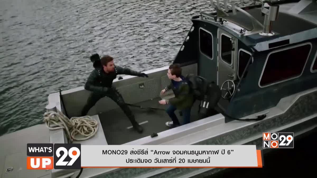 "MONO29 ส่งซีรีส์ ""Arrow จอมคนธนูมหากาฬ ปี 6"" ประเดิมจอ วันเสาร์ที่ 20 เมษายนนี้"