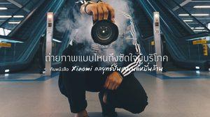 Xiaomi กลยุทธ์ปั้นแบรนด์หมื่นล้าน : ถ่ายภาพแบบไหน ซัดใจผู้บริโภค