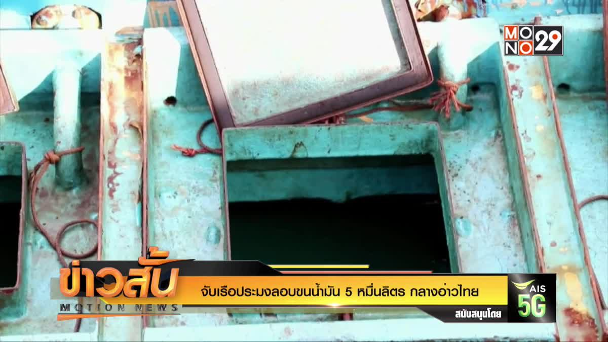 จับเรือประมงลอบขนน้ำมัน5หมื่นลิตรกลางอ่าวไทย
