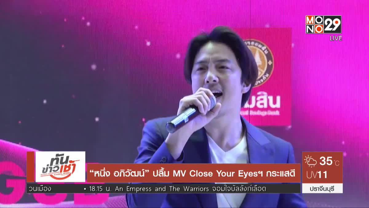 """""""หนึ่ง อภิวัฒน์"""" ปลื้ม MV Close Your Eyesฯ กระแสดี"""