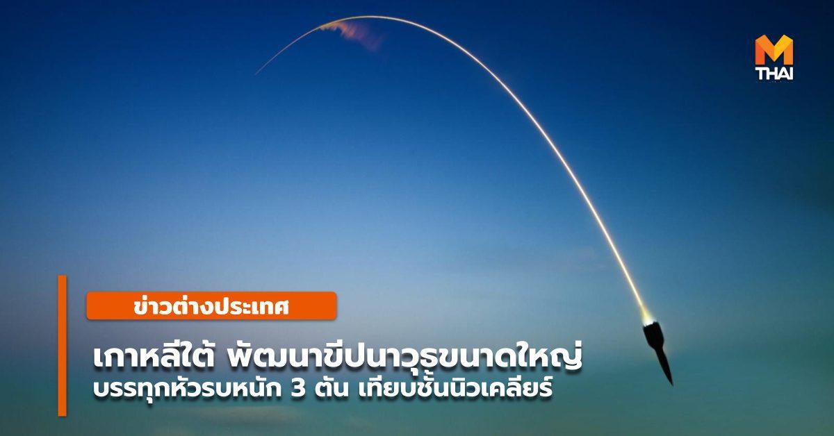 เกาหลีใต้ ระบุพัฒนาขีปนาวุธขนาดใหญ่รุ่นใหม่ เทียบชั้นนิวเคลียร์