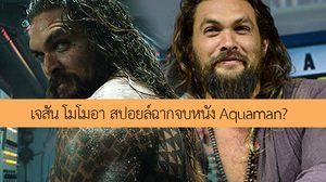 หนังตัวเต็มยังไม่มา เจสัน โมโมอา สปอยล์หนัง Aquaman หรือไม่ที่ให้สัมภาษณ์แบบนี้