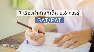 7 เรื่องสำคัญเกี่ยวกับ GAT/PAT เด็ก ม.6 ควรรู้