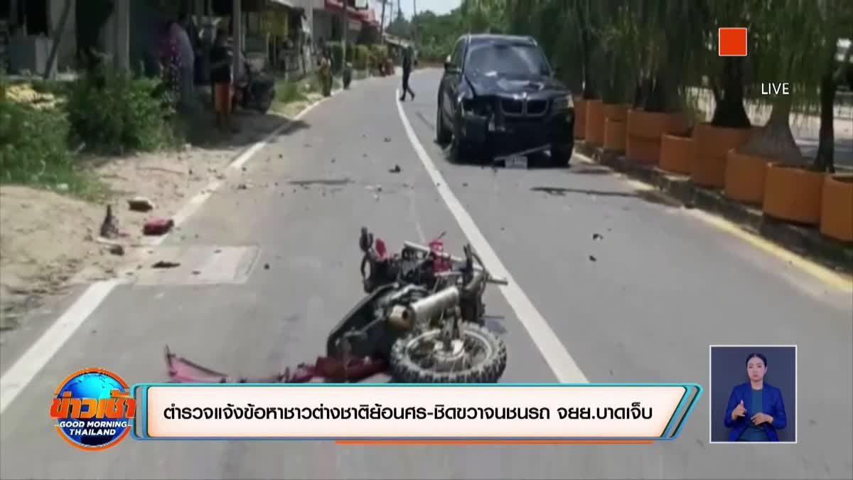 ตำรวจแจ้งข้อหาชาวต่างชาติย้อนศร-ชิดขวาจนชนรถ จยย.บาดเจ็บ
