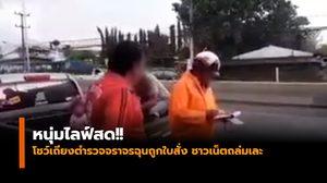 หนุ่มไลฟ์สด!! โชว์เถียงตำรวจจราจรฉุนถูกใบสั่ง ชาวเน็ตถล่มเละ