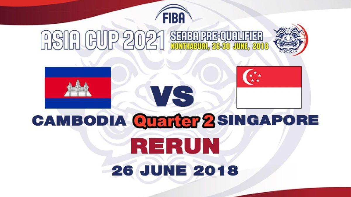 Q2 บาสเกตบอล FIBA ASIA CUP 2021 SEABA PRE-QUALIFIER  Cambodia  VS  Singapore  (26 June 2018)