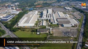 GWM เตรียมเปิดโรงงานอัจฉริยะแห่งแรกในอาเซียน จ. ระยอง