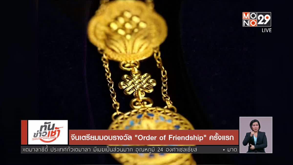 """จีนเตรียมมอบรางวัล """"Order of Friendship"""" ครั้งแรก"""