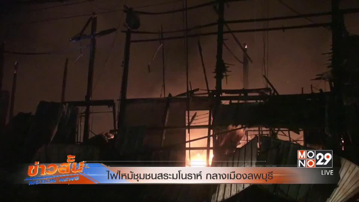 ไฟไหม้ชุมชนสระมโนราห์ กลางเมืองลพบุรี