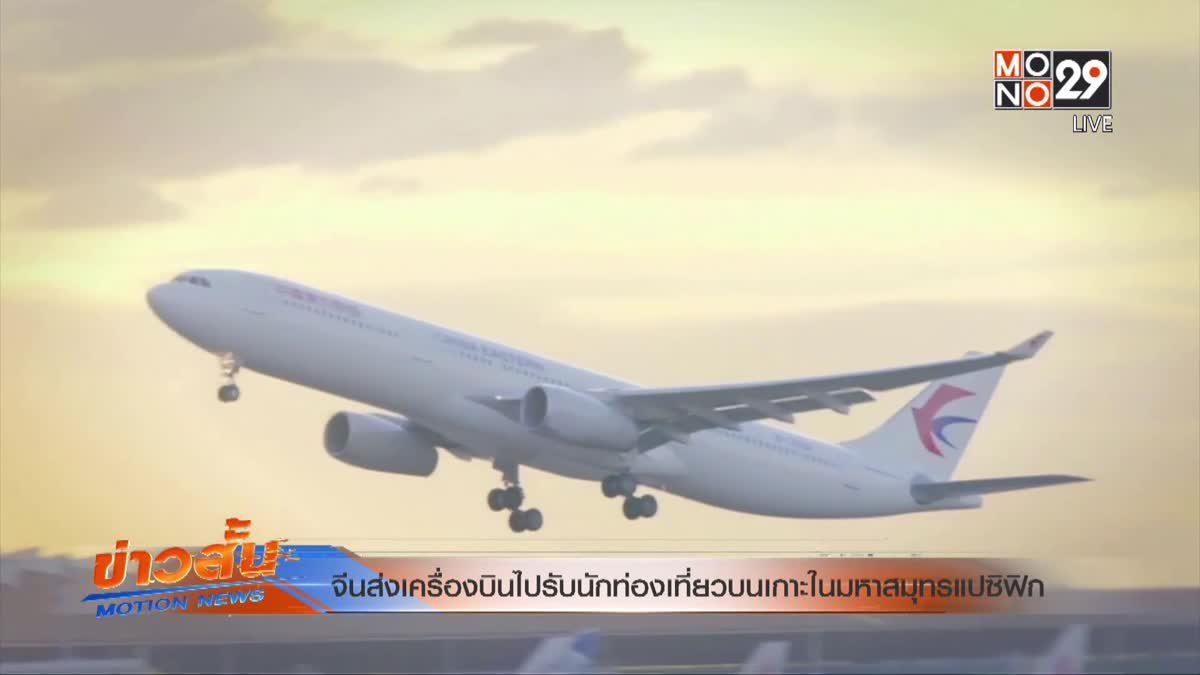 จีนส่งเครื่องบินไปรับนักท่องเที่ยวบนเกาะในมหาสมุทรแปซิฟิก