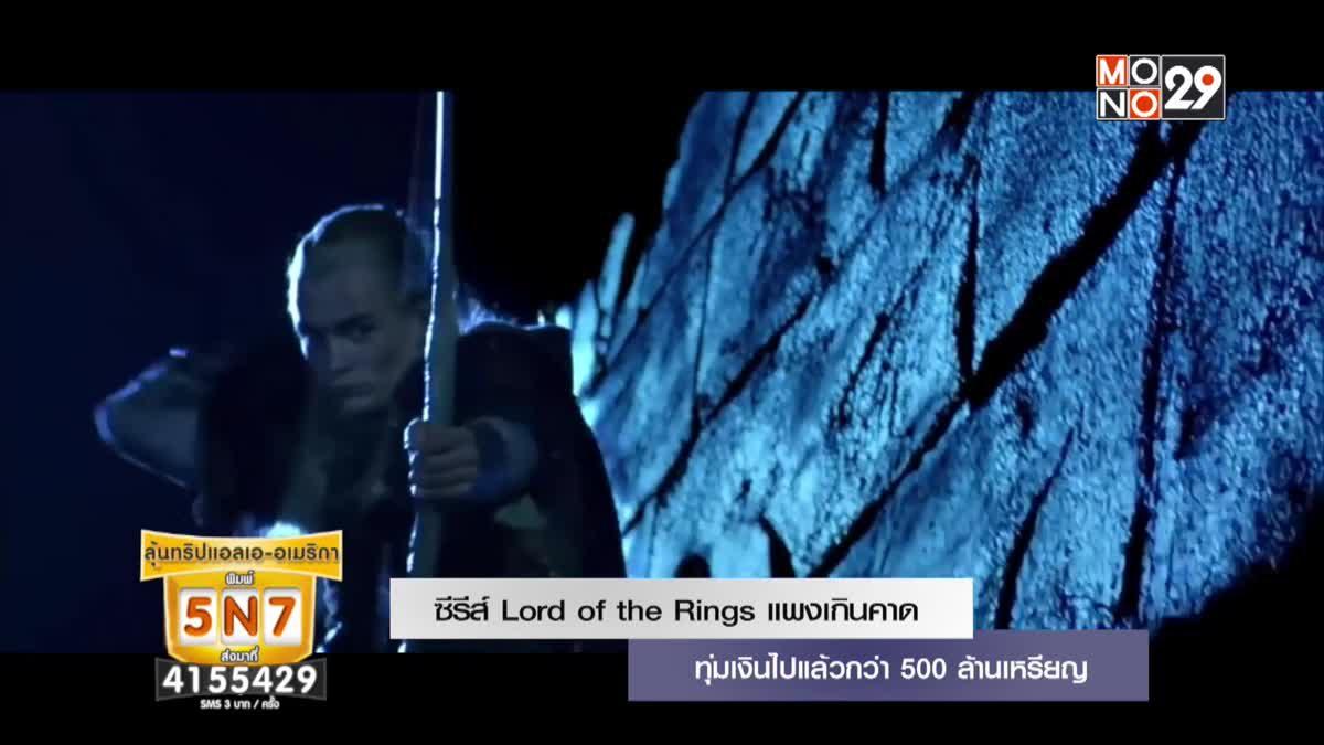 ซีรีส์ Lord of The Rings แพงเกินคาด ทุ่มเงินไปแล้วกว่า 500 ล้านเหรียญ