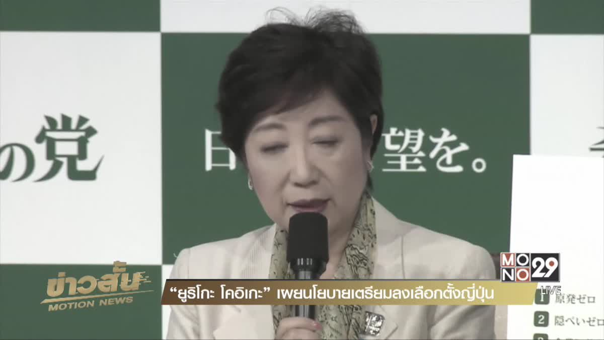 """""""ยูริโกะ โคอิเกะ"""" เผยนโยบายเตรียมลงเลือกตั้งญี่ปุ่น"""