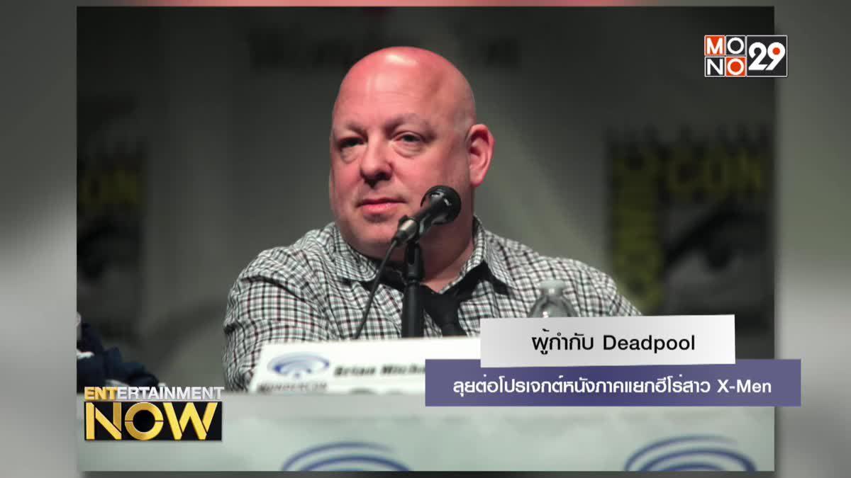 ผู้กำกับ Deadpool ลุยต่อโปรเจกต์หนังภาคแยกฮีโร่สาว X-Men