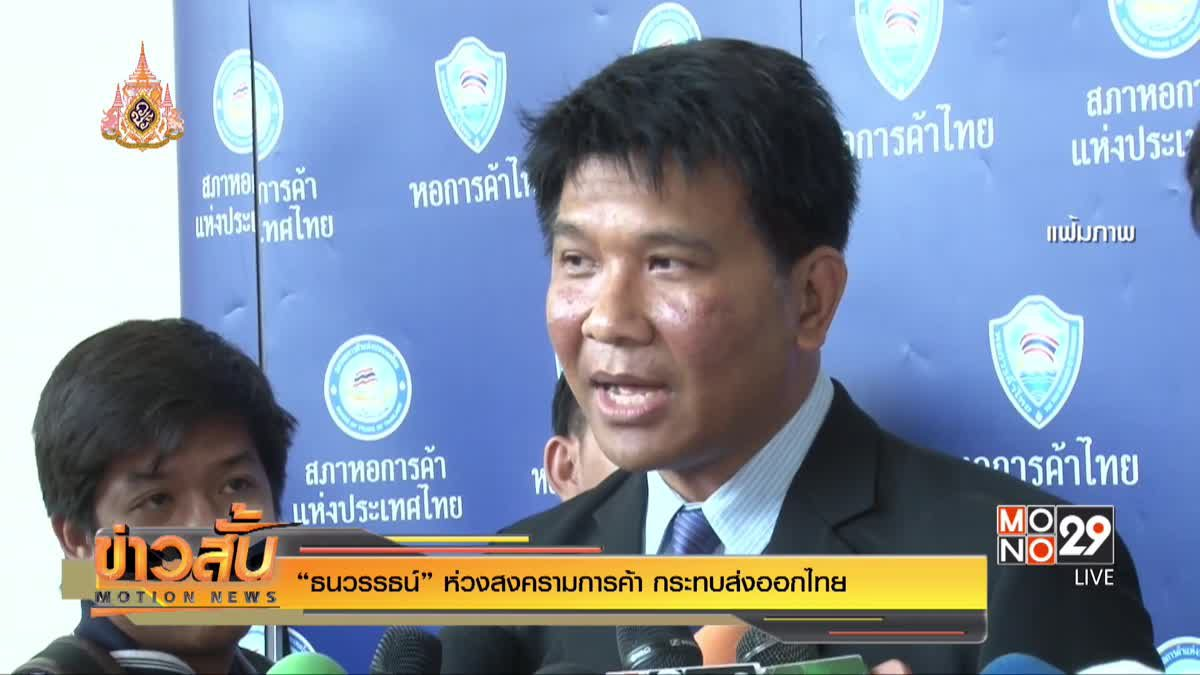 """""""ธนวรรธน์"""" ห่วงสงครามการค้า กระทบส่งออกไทย"""