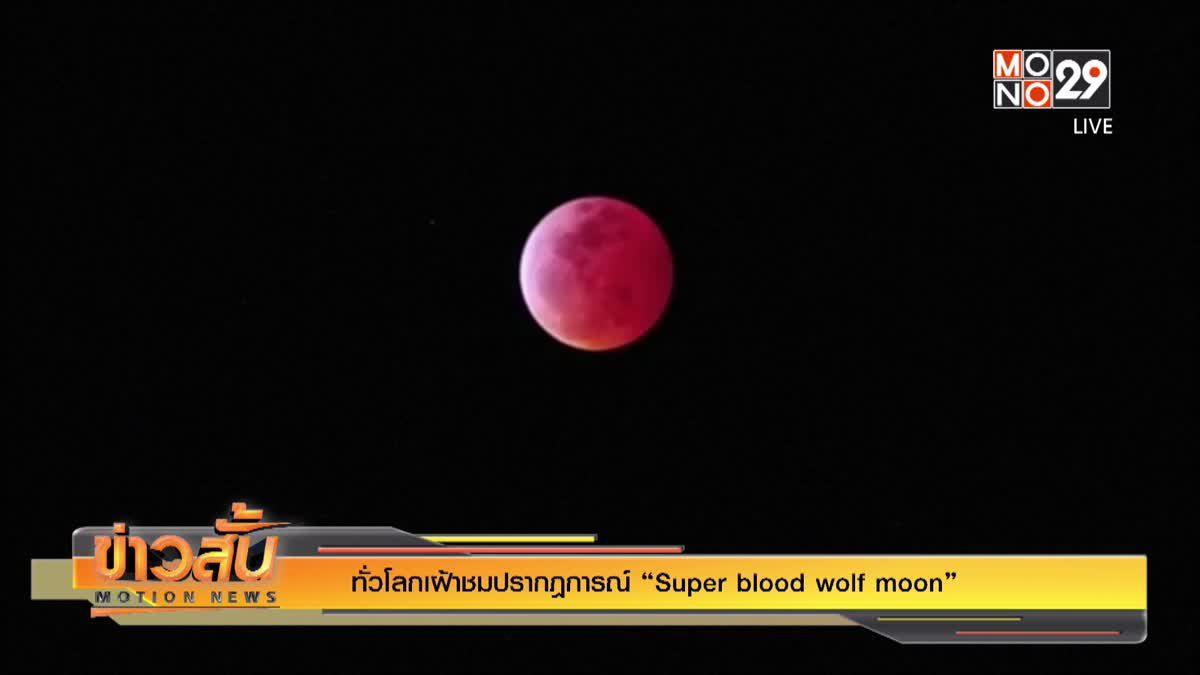 """ทั่วโลกเฝ้าชมปรากฎการณ์ """"Super blood wolf moon"""""""