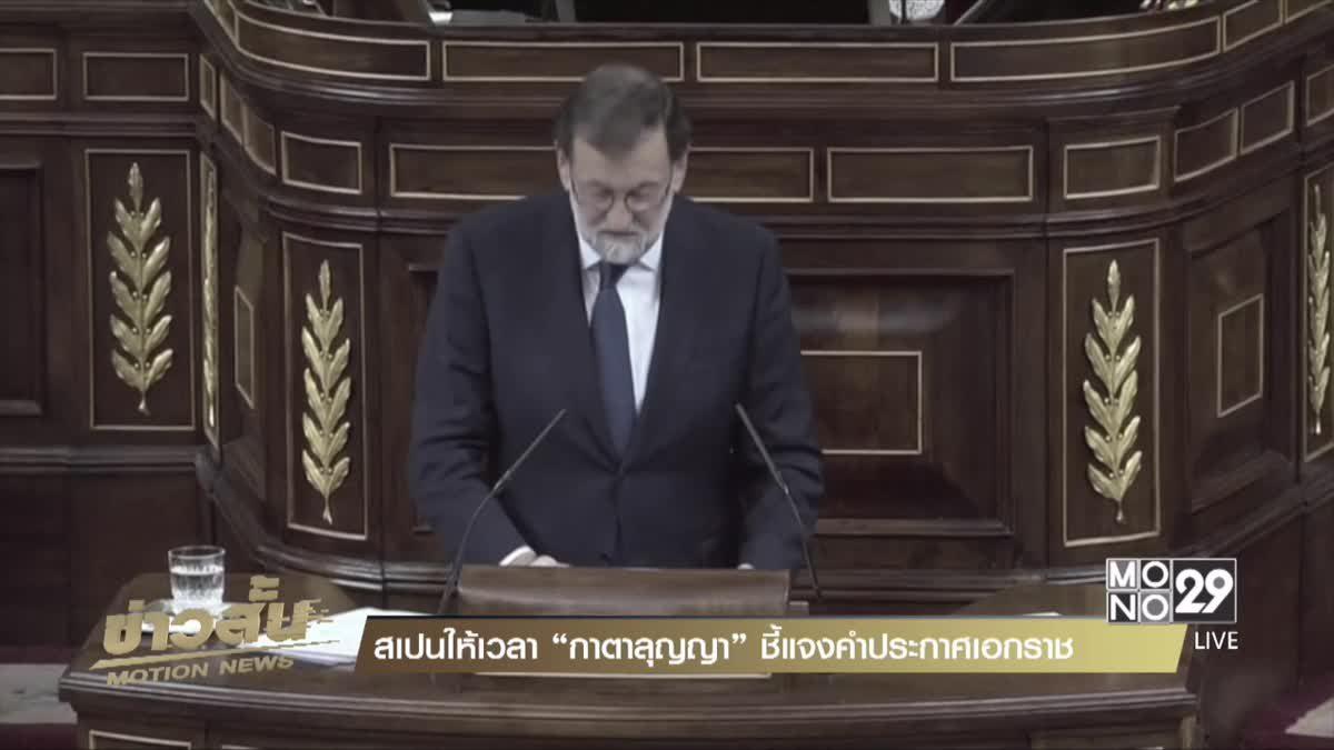"""สเปนให้เวลา """"กาตาลุญญา"""" ชี้แจงคำประกาศเอกราช"""
