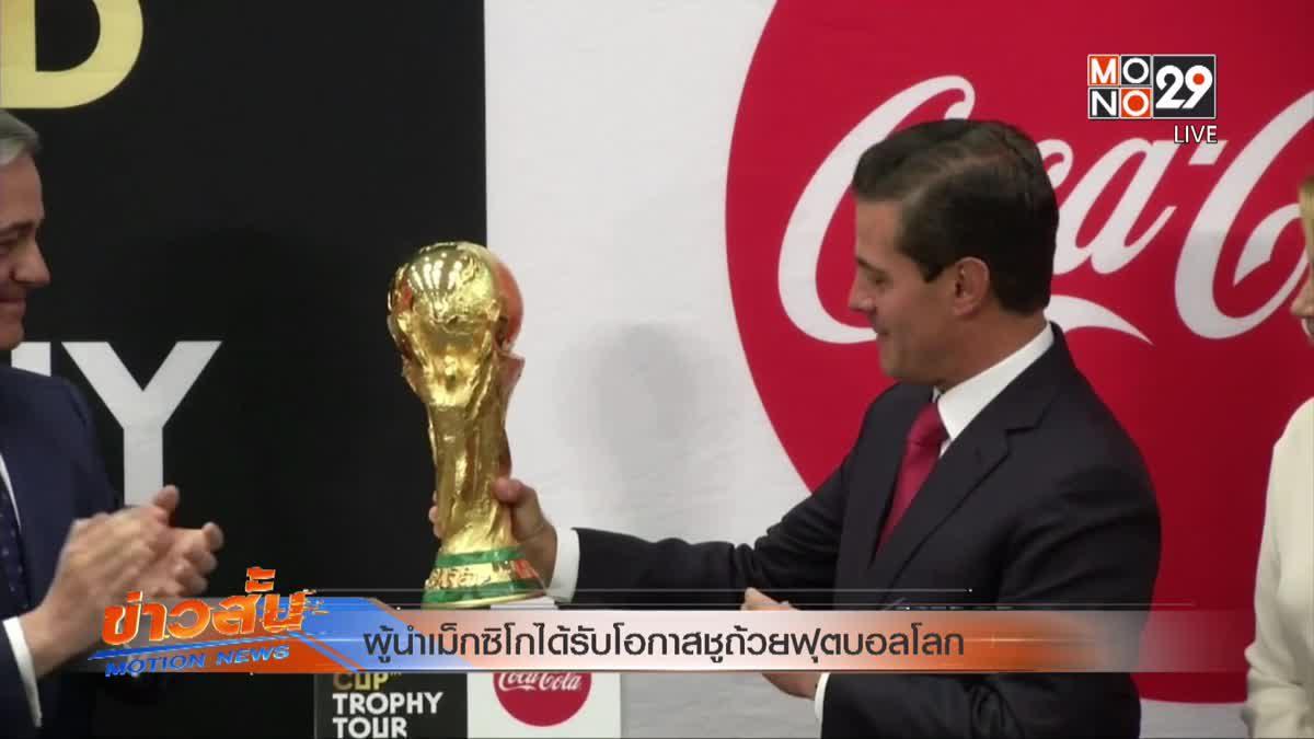 ผู้นำเม็กซิโกได้รับโอกาสชูถ้วยฟุตบอลโลก